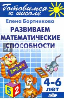 Развиваем математические способности. 4-6 лет - Елена Бортникова