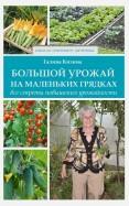 Галина Кизима: Большой урожай на маленьких грядках. Все секреты повышения урожайности