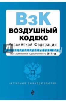 Купить Воздушный кодекс Российской Федерации с последними изменениями и дополнениями на 2017 год ISBN: 978-5-699-95253-3