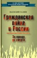 Василий Галин: Гражданская война в России. За правду до смерти