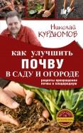 Николай Курдюмов: Как улучшить почву в саду и огороде. Рецепты превращения почвы в плодородную