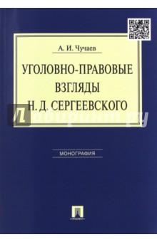 Уголовно-правовые взгляды Н. Д. Сергеевского. Монография - Александр Чучаев