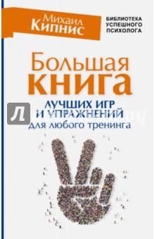 Купить Михаил Кипнис: Большая книга лучших игр и упражнений для любого тренинга ISBN: 978-5-17-101694-4