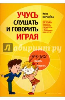 Учусь слушать и говорить играя. Сборник для развития слухового восприятия и устной речи у детей - Инна Королева
