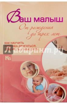 Купить Виктория Мыслюк: Ваш малыш от рождения до трех лет. Как научить ребенка двигаться, говорить и мыслить ISBN: 978-985-16-9566-5