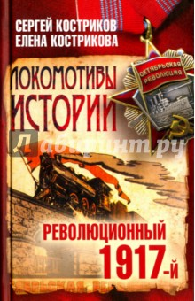 Локомотивы истории. Революционный 1917-й - Костриков, Кострикова