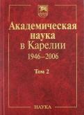 Академическая наука в Карелии. 19462006. В 2х томах. Том 2