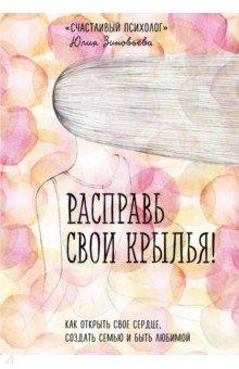 Расправь свои крылья! Как открыть свое сердце, создать семью и быть любимой - Юлия Зиновьева