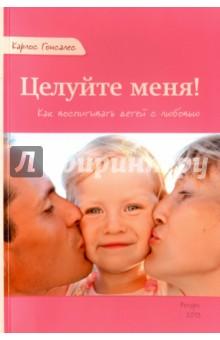 Купить Карлос Гонсалес: Целуйте меня! Как воспитать детей с любовью ISBN: 978-5-905392-15-3