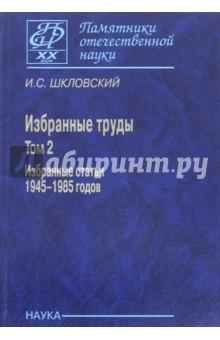 Избранные труды. В 2-х томах. Том 2. Избранные статьи 1945-1985 годов - Иосиф Шкловский