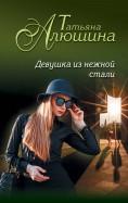 Татьяна Алюшина: Девушка из нежной стали