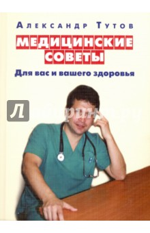 Купить Александр Тутов: Медицинские советы для вас и вашего здоровья ISBN: 978-5-4329-0124-8