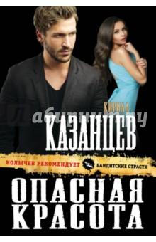 Купить Кирилл Казанцев: Опасная красота ISBN: 978-5-699-96461-1