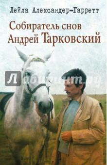 Собиратель снов Андрей Тарковский - Лейла Александер-Гаррет