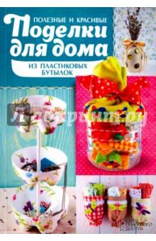Купить Мария Юдина: Полезные и красивые поделки для дома из пластиковых бутылок ISBN: 978-5-9910-3860-7