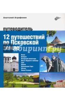 12 путешествий по Псковской земле. Путеводитель - Анатолий Аграфенин