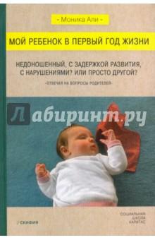 Купить Моника Али: Мой ребенок в первый год жизни. Недоношенный, с задержкой развития, нарушениями? Или просто ISBN: 978-5-00025-108-9