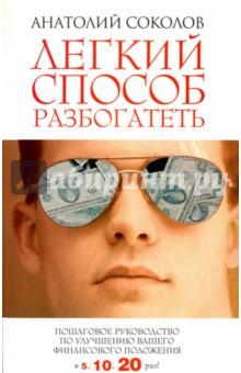 Легкий способ разбогатеть. Пошаговое руководство по улучшению своего финансового положения - Анатолий Соколов