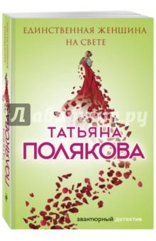 Единственная женщина на свете - Татьяна Полякова
