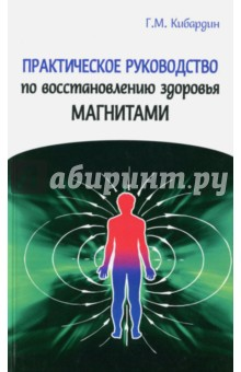 Купить Геннадий Кибардин: Практическое руководство по восстановлению здоровья магнитами ISBN: 978-5-413-01370-0