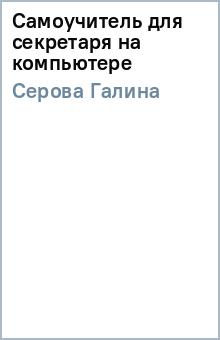 Самоучитель для секретаря на компьютере - Галина Серова