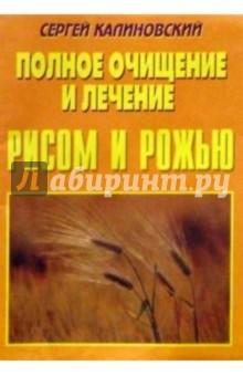 Полное очищение и лечение рисом и рожью. - Сергей Калиновский