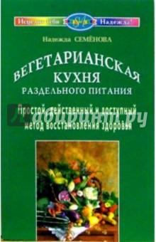 Вегетарианская кухня раздельного питания. Простой, действенный и доступный метод восстанов. здоровья - Надежда Семенова