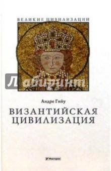 Византийская цивилизация - Андре Гийу