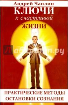 Купить Андрей Чаплин: Ключи к счастливой жизни. Практические методы остановки сознания ISBN: 978-5-413-00696-2