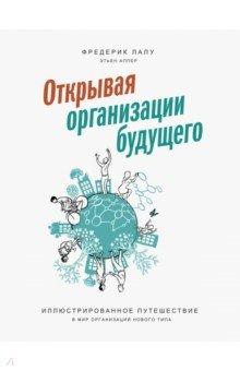 Открывая организации будущего. Иллюстрированное путешествие в мир организаций нового типа - Фредерик Лалу