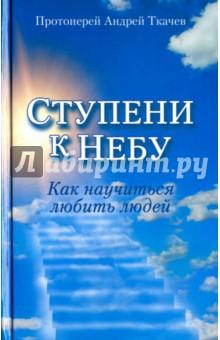Ступени к Небу. Как научиться любить людей - Андрей Протоиерей