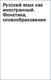 Русский язык как иностранный. Фонетика, словообразование