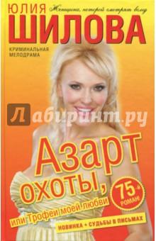 Купить Юлия Шилова: Азарт охоты, или Трофеи моей любви ISBN: 978-5-17-064924-2
