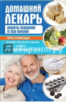 Домашний лекарь. Рецепты исцеления от всех болезней при помощи хозяйственного мыла, соды, уксуса