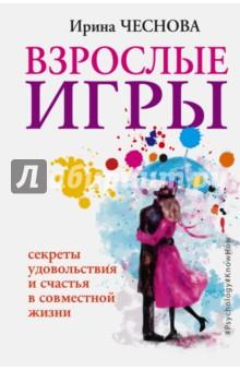 Взрослые игры. Секреты удовольствия и счастья в совместной жизни - Ирина Чеснова