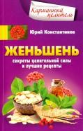 Юрий Константинов: Женьшень. Секреты целительной силы и лучшие рецепты