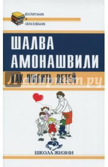 Купить Шалва Амонашвили: Как любить детей. Опыт самоанализа ISBN: 978-5-413-01612-1