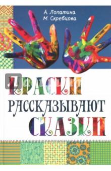 Купить Скребцова, Лопатина: Краски рассказывают сказки. Как научить рисовать каждого ISBN: 978-5-8205-0227-9