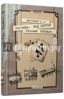 Гатчина. Год 1917-й (глазами горожан) - Анастасия Дмитриенко