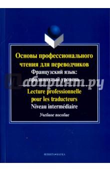 Купить Основы профессионального чтения для переводчиков. Французский язык. Продвинутый уровень. Пособие ISBN: 978-5-9765-2942-7