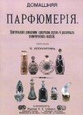Домашняя парфюмерия. Приготовление домашними средствами духов и различных косметических изделий обложка книги