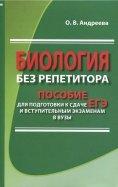 Ольга Андреева: Биология без репетитора. Пособие для подготовки к сдаче ЕГЭ и вступительным экзаменам в вузы