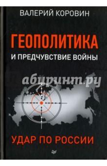 Геополитика и предчувствие войны. Удар по России - Валерий Коровин