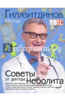 Советы от доктора Неболита. Практические советы для крепкого здоровтья - Мансур Гилязитдинов