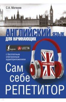 Купить Сергей Матвеев: Английский язык для начинающих. Сам себе репетитор ISBN: 978-5-17-104451-0