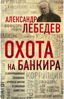 Охота на банкира. О коррупционных скандалах, крупных аферах и заказных убийствах - Александр Лебедев