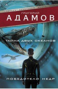 Купить Григорий Адамов: Тайна двух океанов. Победители недр ISBN: 978-5-17-104914-0