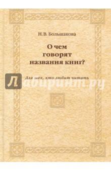 О чем говорят названия книг? Для тех, кто любит читать - Нина Большакова