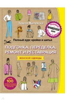 Полный курс кройки и шитья. Подгонка и переделка, ремонт и реставрация женской одежды - Тереза Жилевска