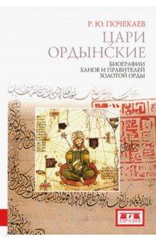 Цари ордынские. Биографии ханов и правителей Золотой Орды - Роман Почекаев